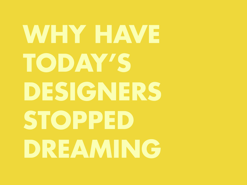 WHY HAVE TODAY'S DESIGNERS STOPPED DREAMING