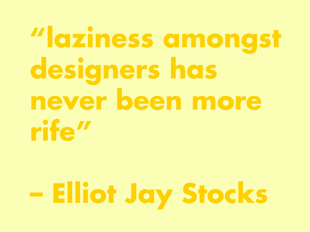 """laziness amongst designers has never been more..."