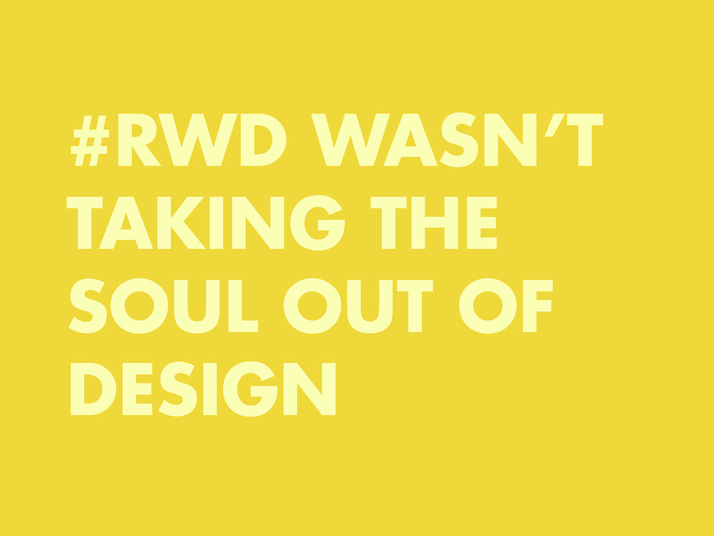 #RWD WASN'T TAKING THE SOUL OUT OF DESIGN
