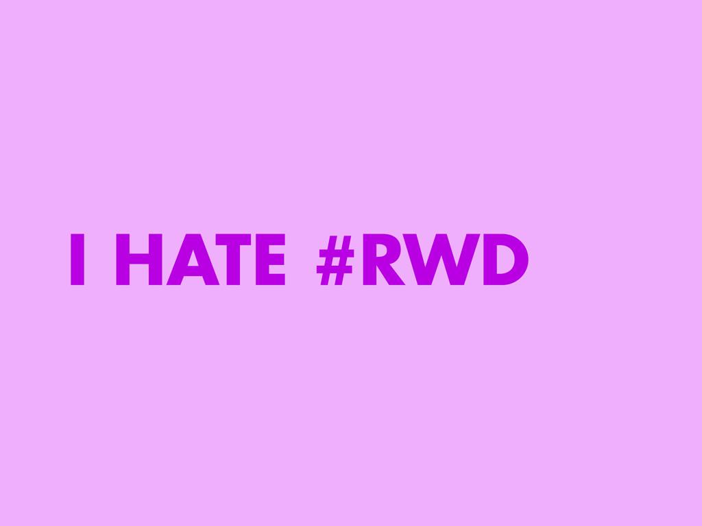 I HATE #RWD