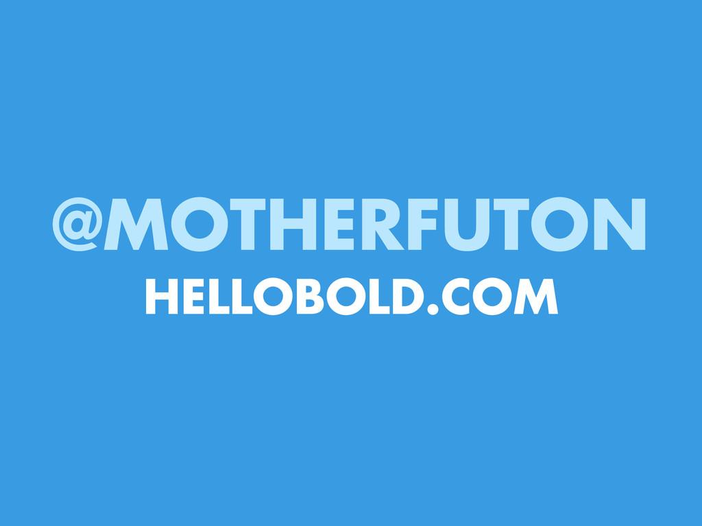 @MOTHERFUTON HELLOBOLD.COM