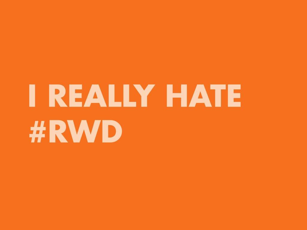 I REALLY HATE #RWD