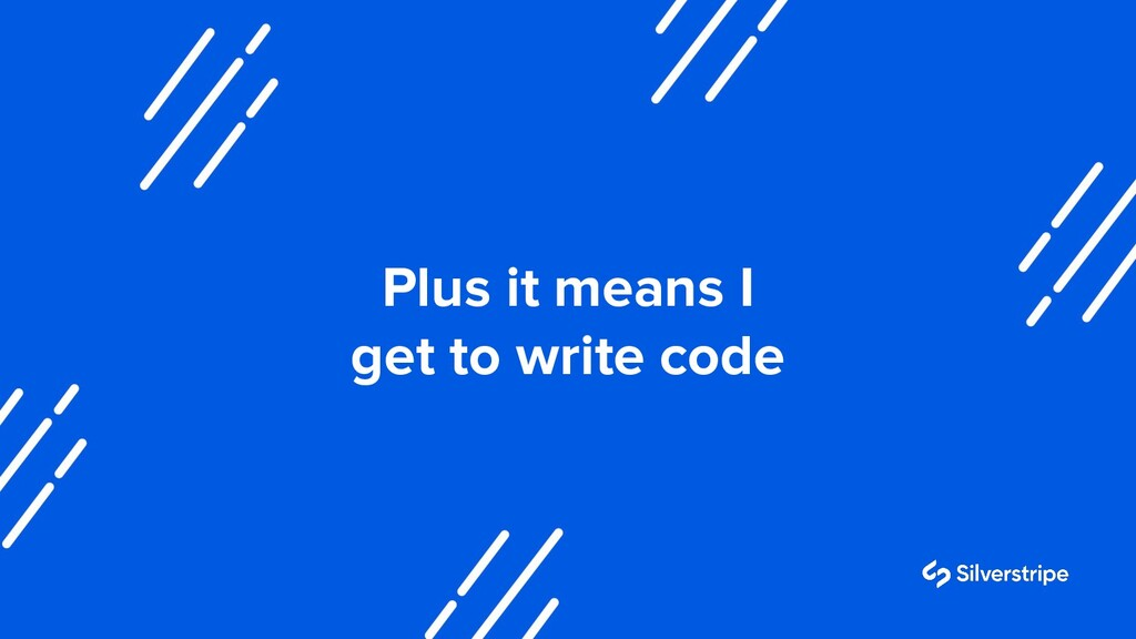 Plus it means I get to write code