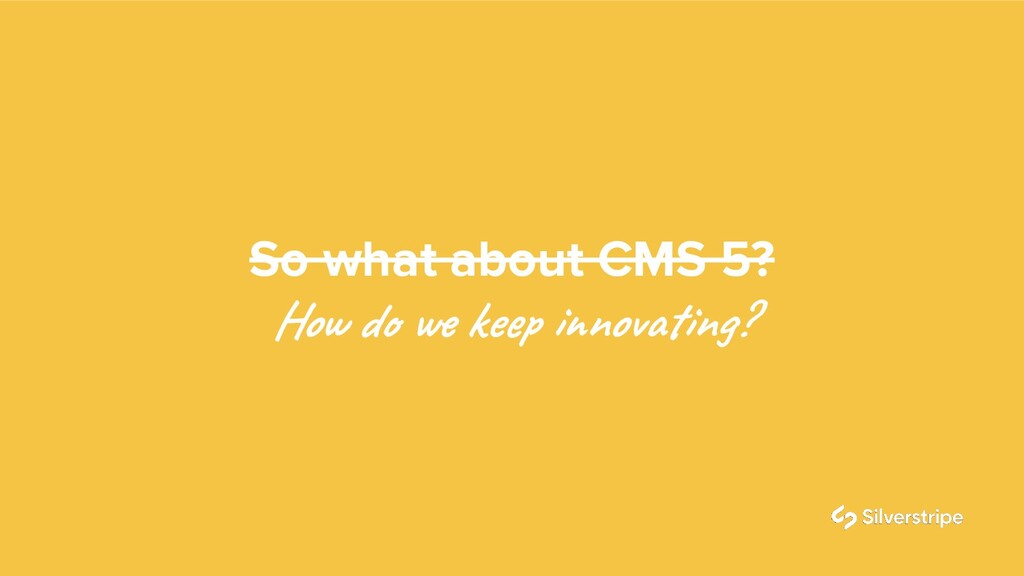 So what about CMS 5? How do we keep innovating?