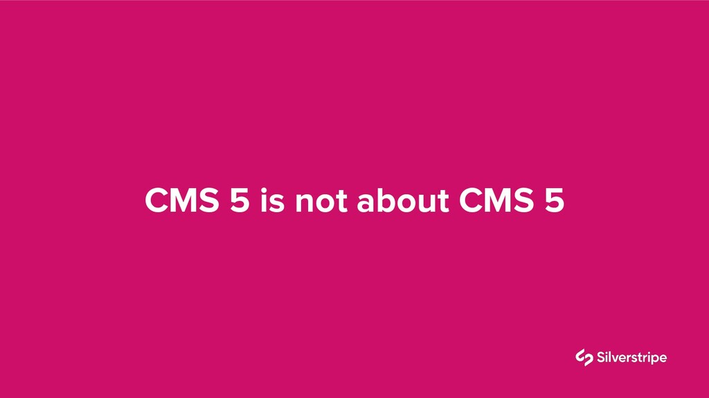 CMS 5 is not about CMS 5
