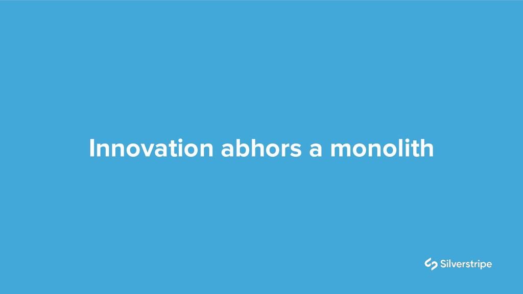 Innovation abhors a monolith