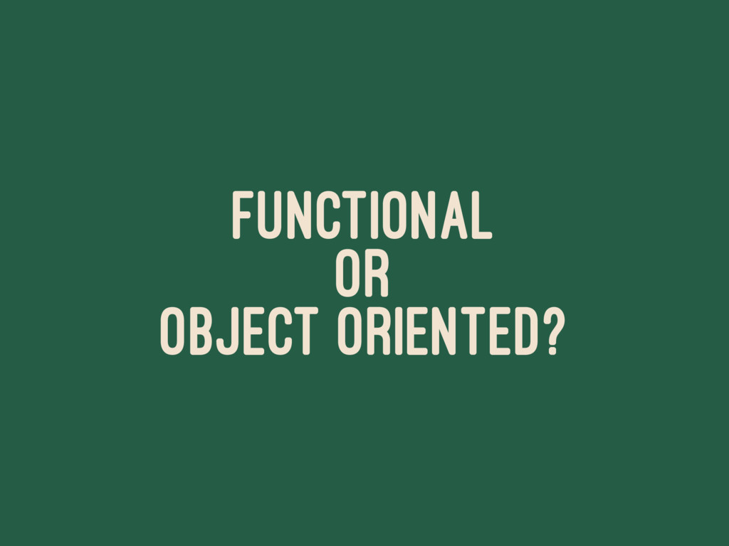 FUNCTIONAL OR OBJECT ORIENTED?