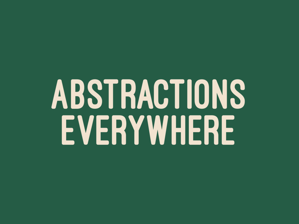 ABSTRACTIONS EVERYWHERE