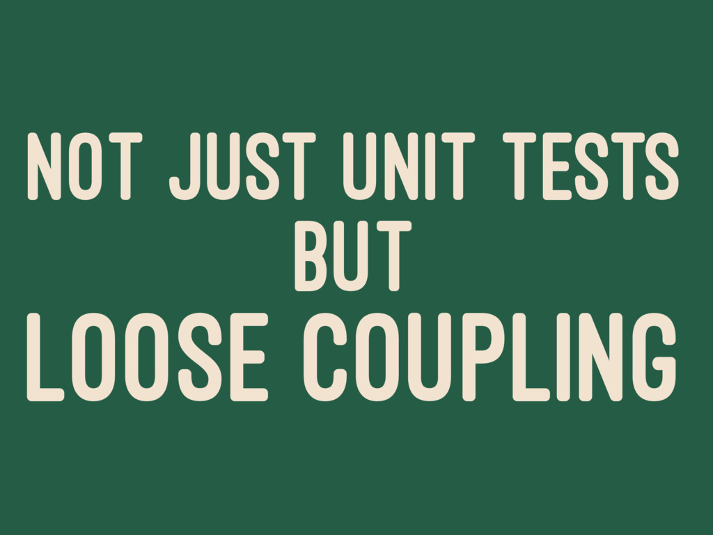 NOT JUST UNIT TESTS BUT LOOSE COUPLING