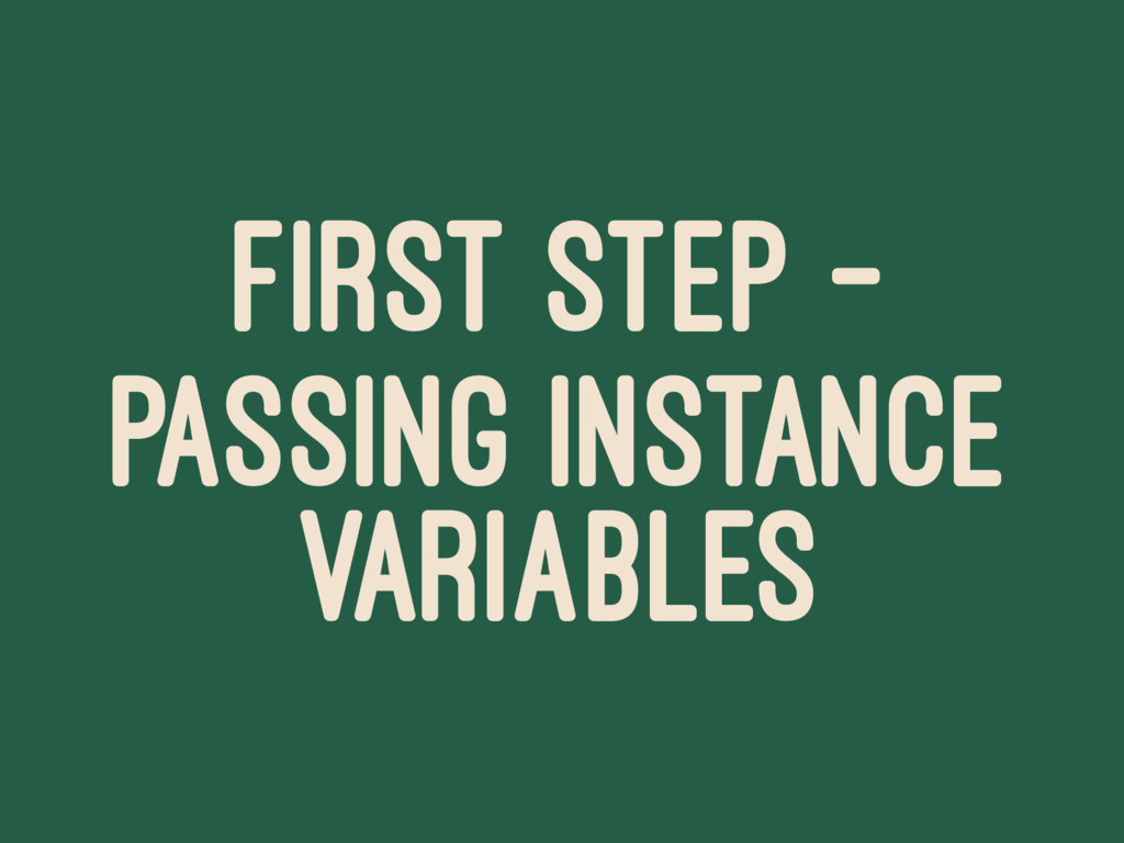 FIRST STEP - PASSING INSTANCE VARIABLES