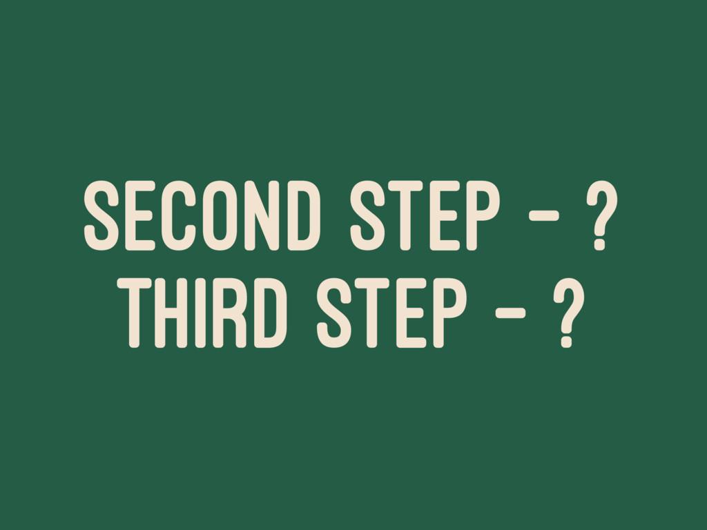 SECOND STEP - ? THIRD STEP - ?