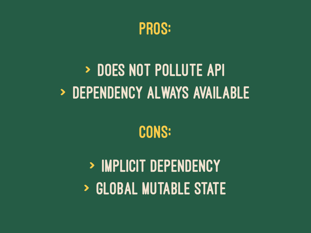 PROS: > does not pollute API > dependency alway...