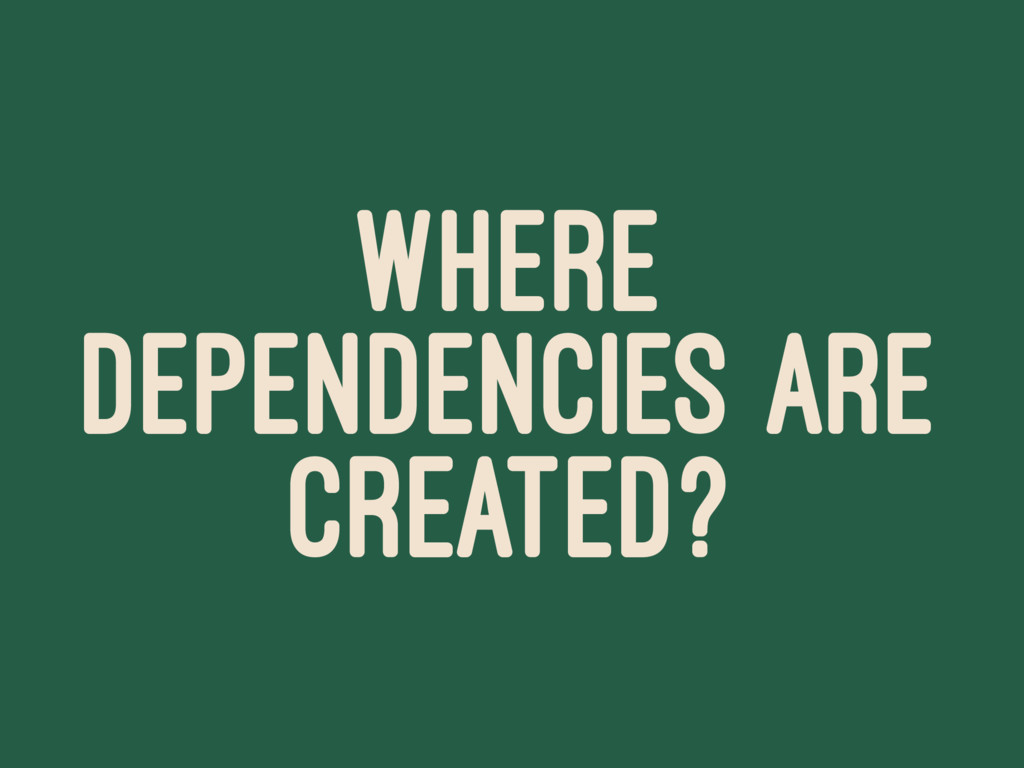 WHERE DEPENDENCIES ARE CREATED?