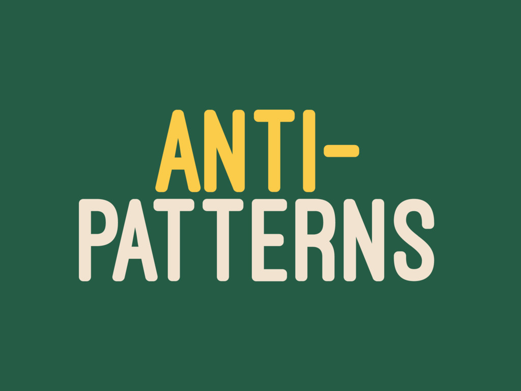 ANTI- PATTERNS