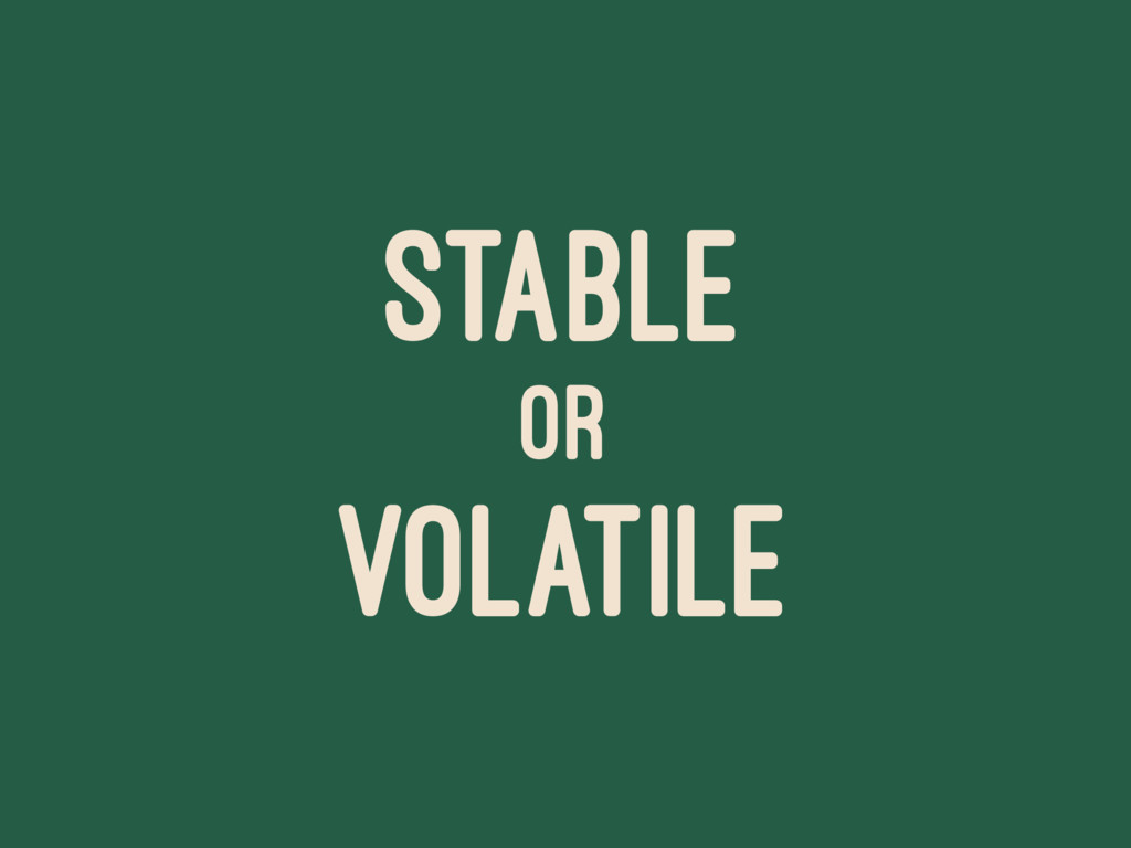 STABLE OR VOLATILE