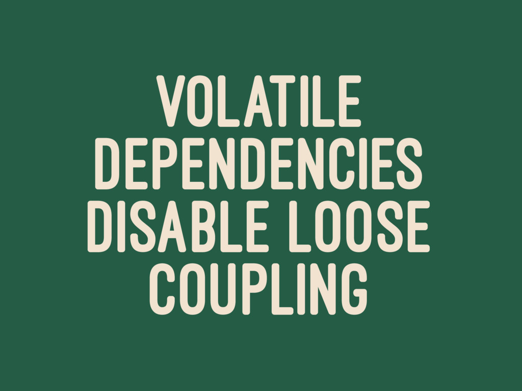 VOLATILE DEPENDENCIES DISABLE LOOSE COUPLING