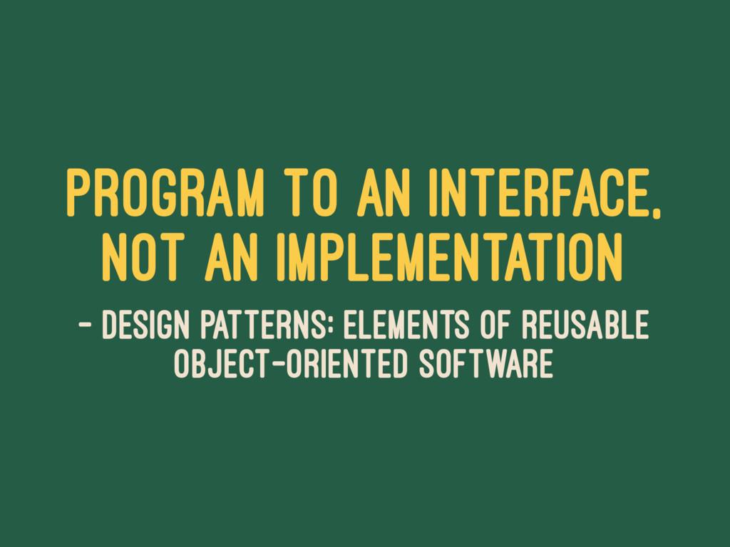 Program to an interface, not an implementation ...