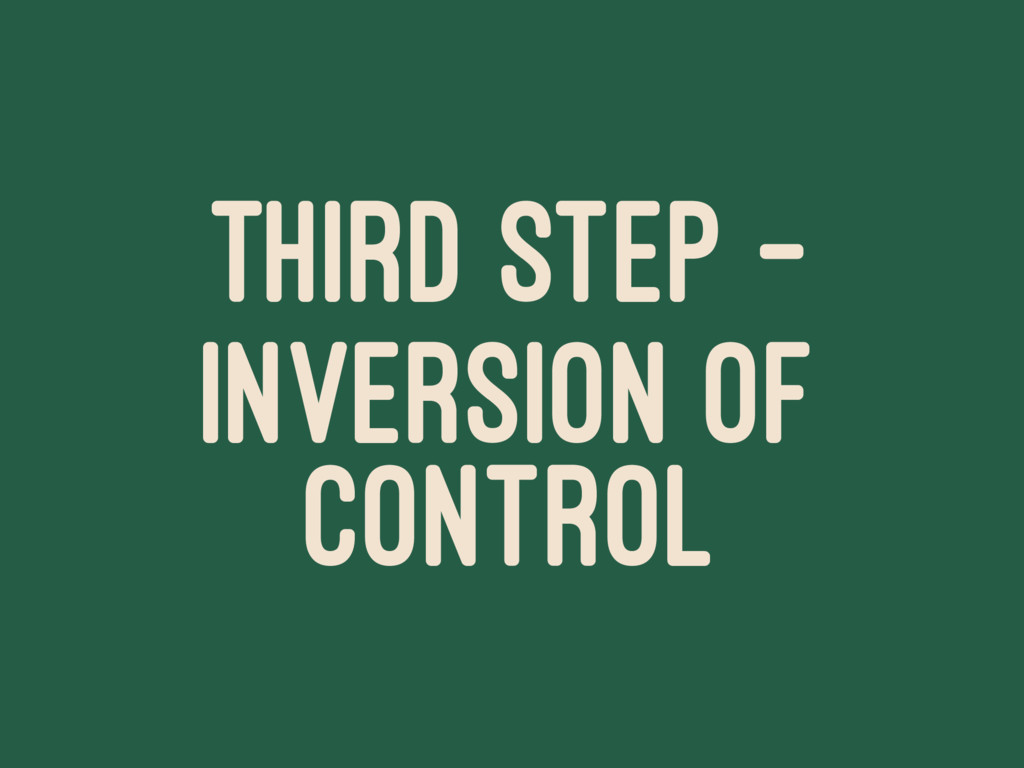THIRD STEP - INVERSION OF CONTROL