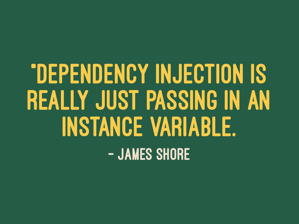 """Dependency injection is really just passing in..."