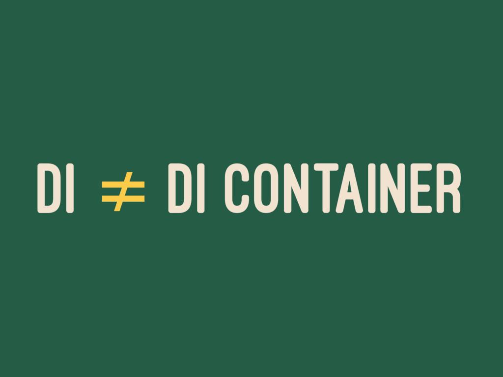 DI ≠ DI CONTAINER