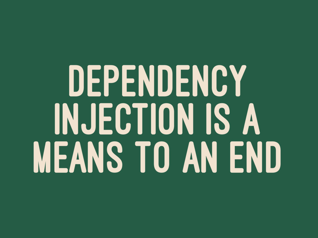 DEPENDENCY INJECTION IS A MEANS TO AN END