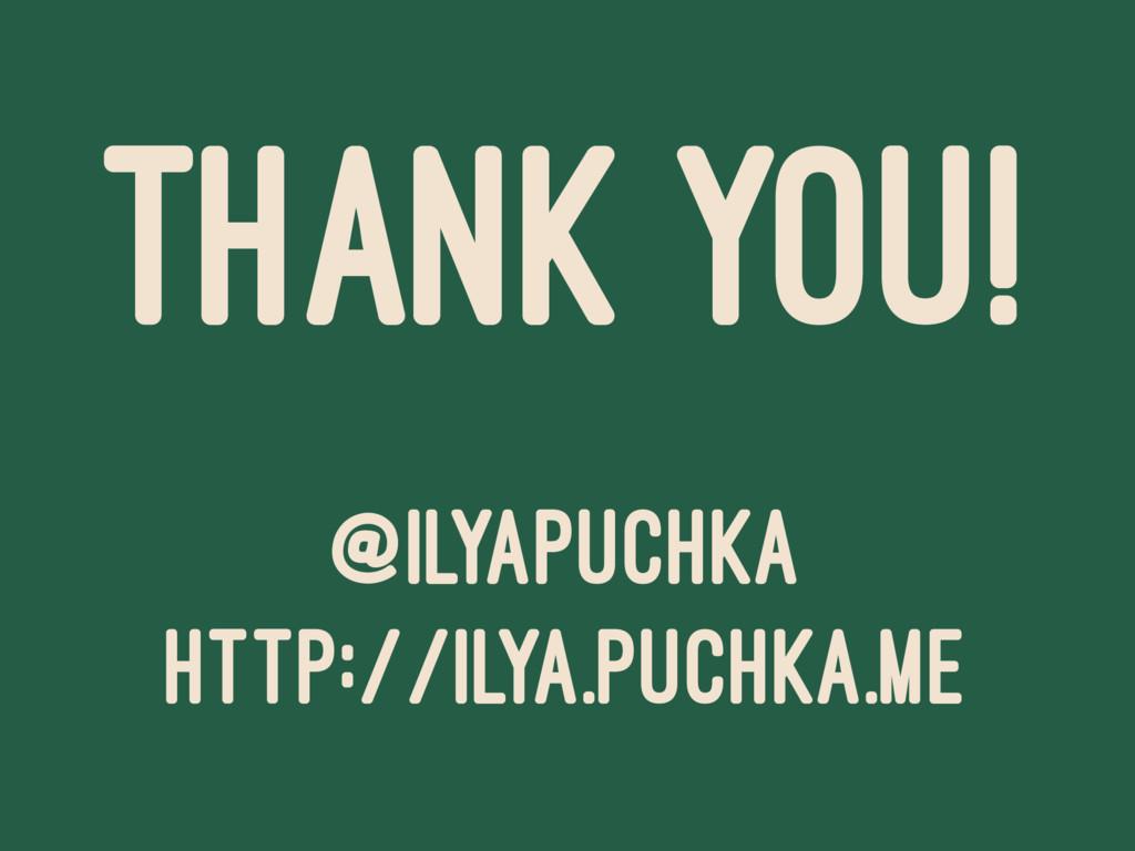 THANK YOU! @ILYAPUCHKA HTTP://ILYA.PUCHKA.ME