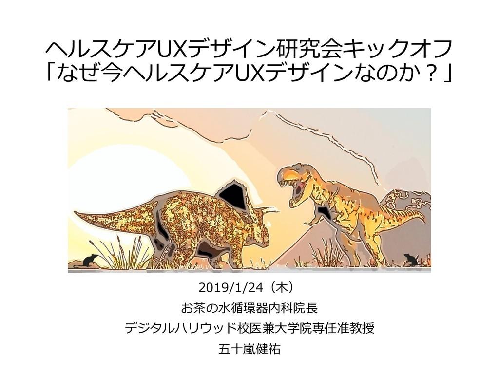 ヘルスケアUXデザイン研究会キックオフ 「なぜ今ヘルスケアUXデザインなのか?」 2019/1...
