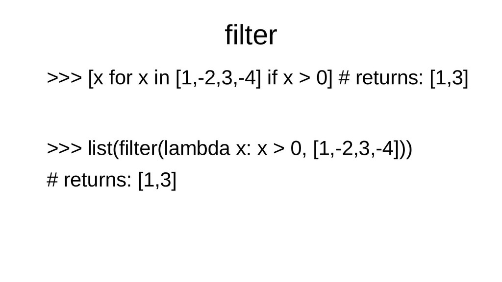 filter >>> [x for x in [1,-2,3,-4] if x > 0] # ...