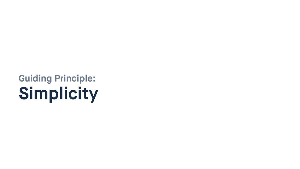 Guiding Principle:  Simplicity