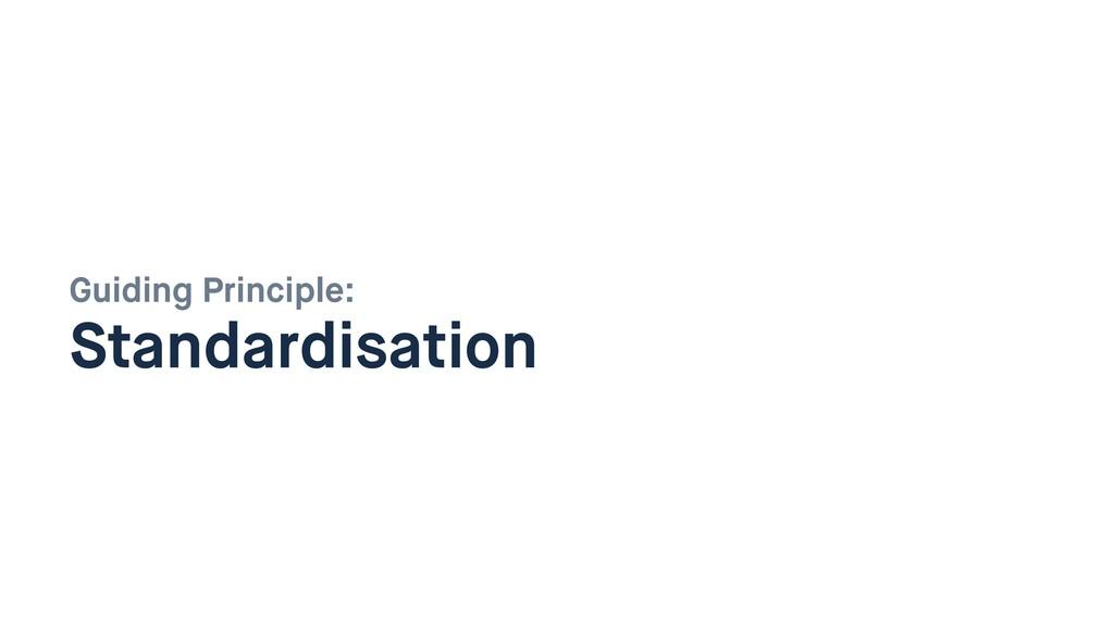 Guiding Principle:  Standardisation