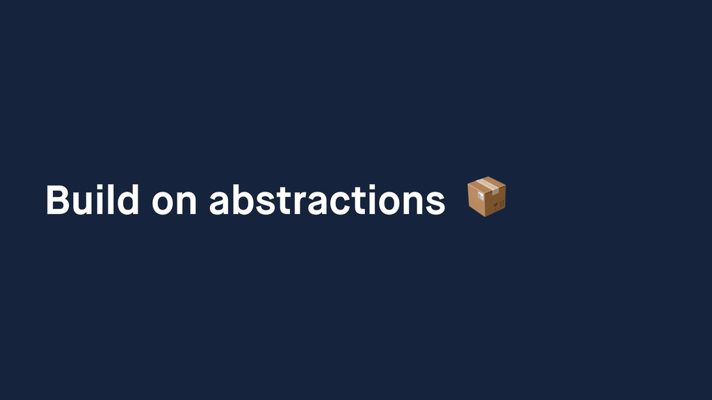 Build on abstractions