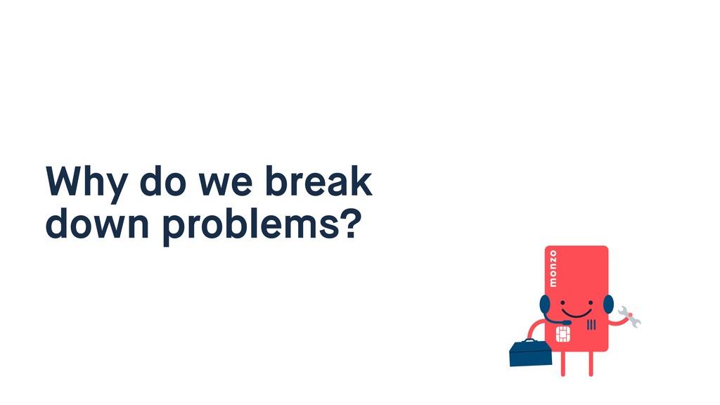 Why do we break down problems?