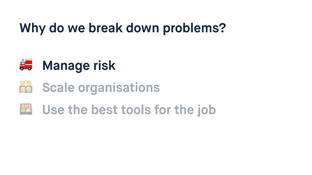 Why do we break down problems?  Manage risk , S...