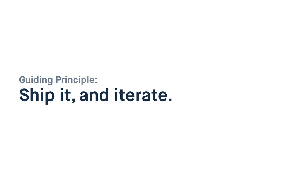 Guiding Principle:  Ship it, and iterate.