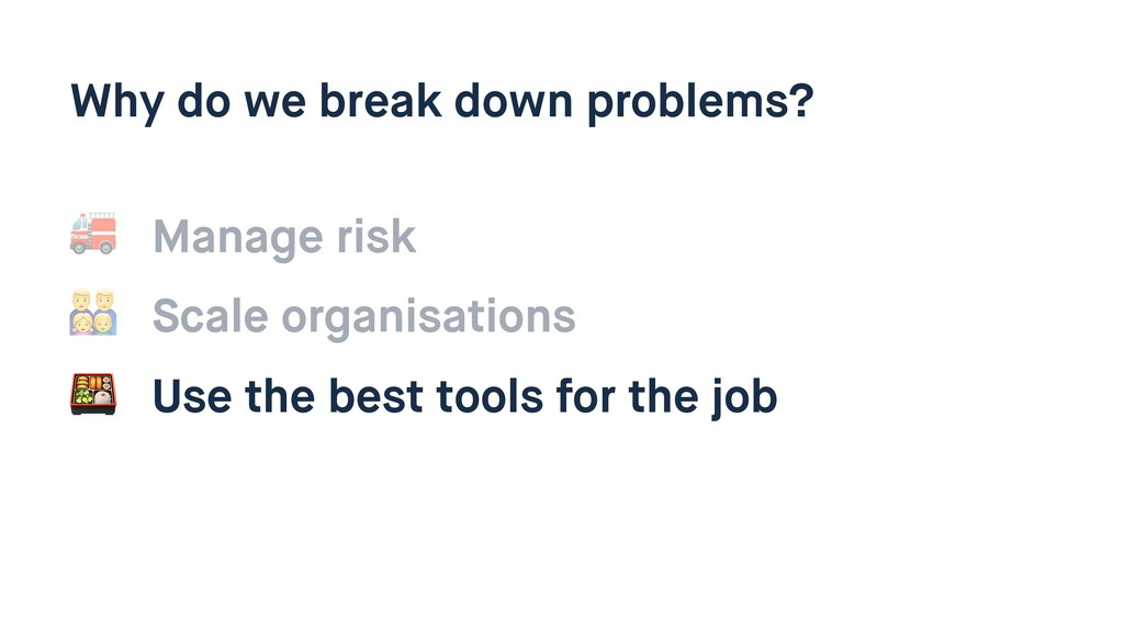 Why do we break down problems?  Manage risk  Us...
