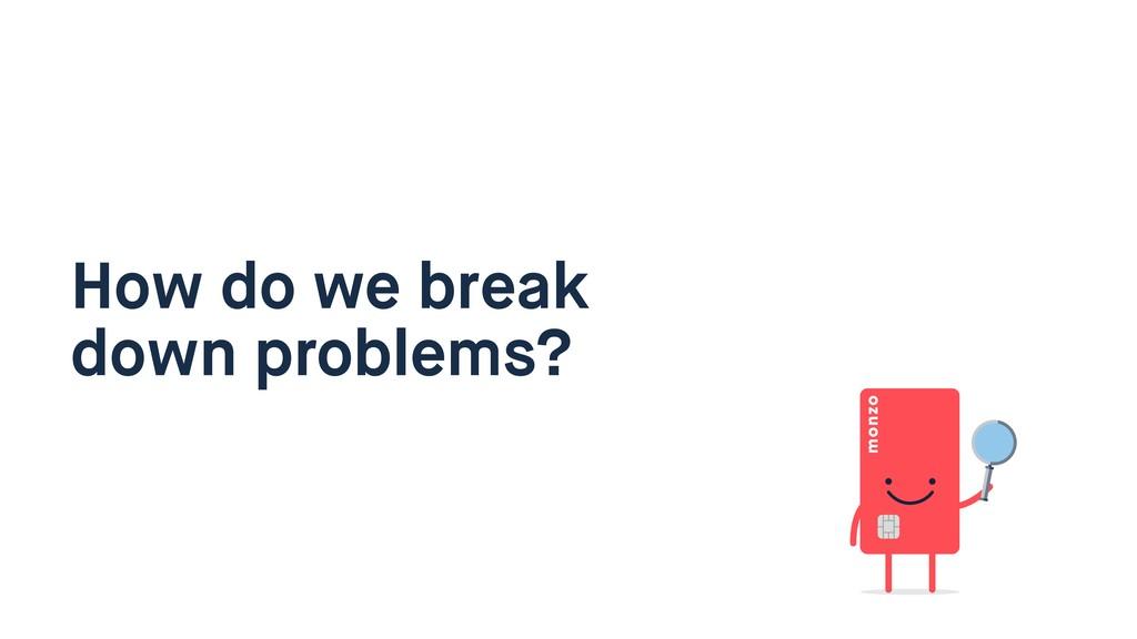 How do we break down problems?