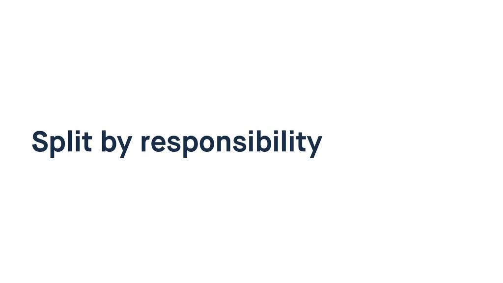 Split by responsibility