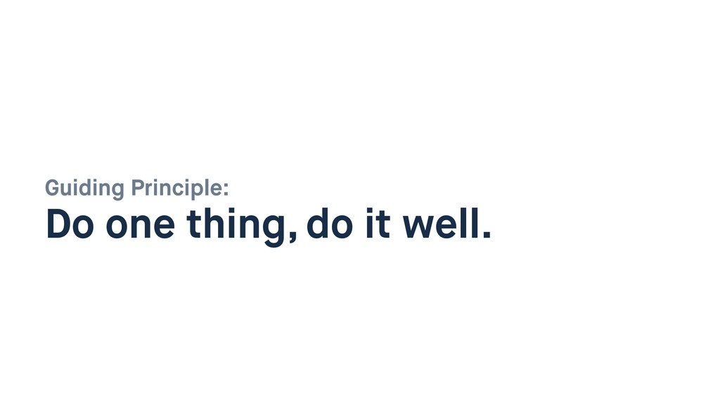 Guiding Principle:  Do one thing, do it well.
