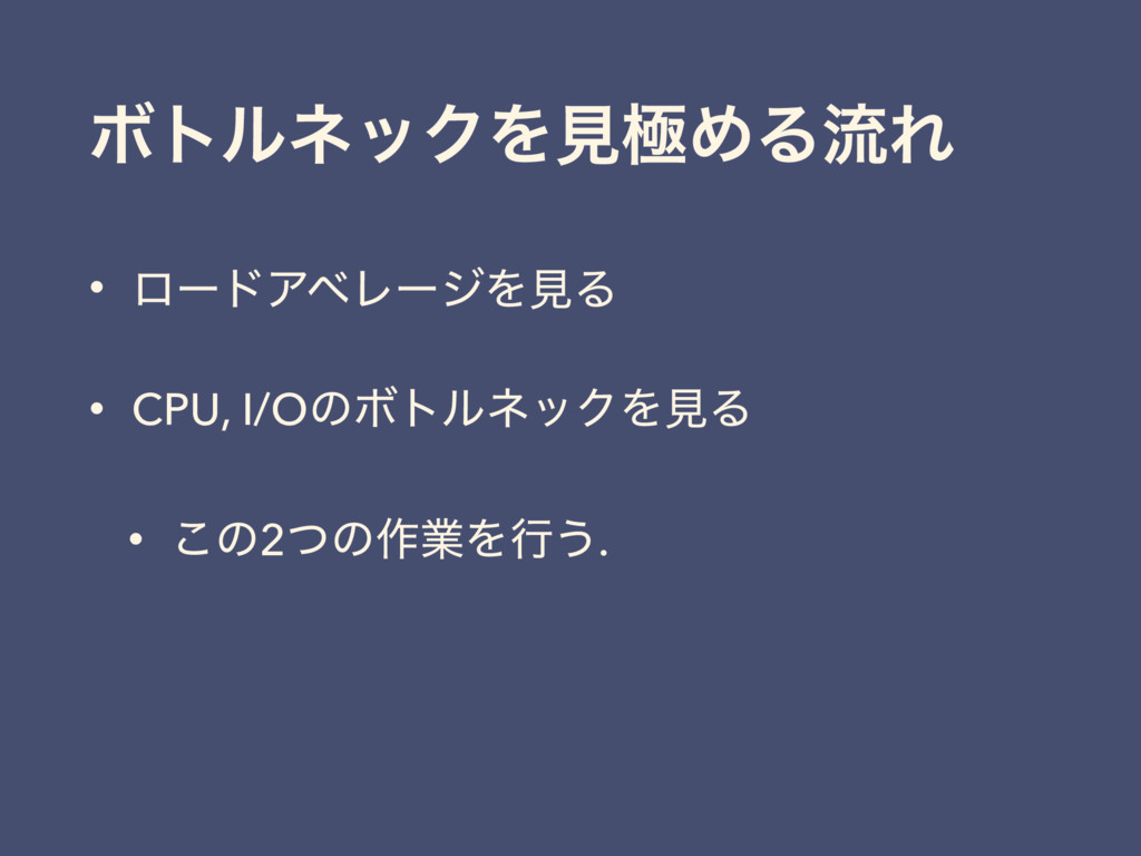 ϘτϧωοΫΛݟۃΊΔྲྀΕ • ϩʔυΞϕϨʔδΛݟΔ • CPU, I/OͷϘτϧωοΫΛݟ...