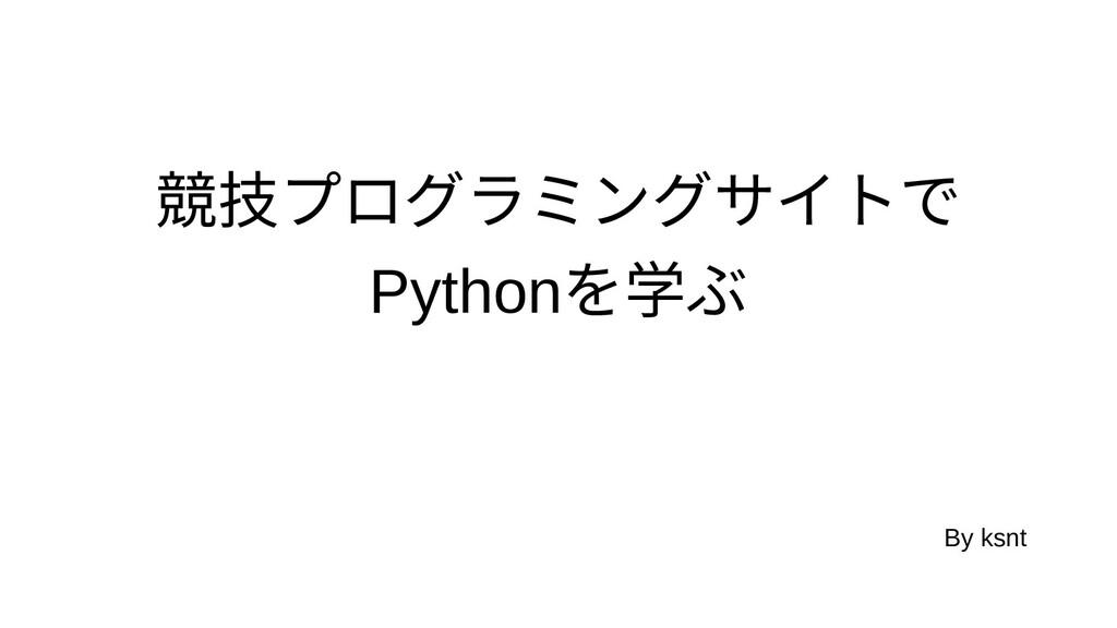 競技プログラミングプログラミングサイトでで Pythonを学ぶ学ぶぶ By ksnt