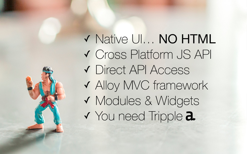 ✓ Native UI… NO HTML ✓ Cross Platform JS API ✓ ...