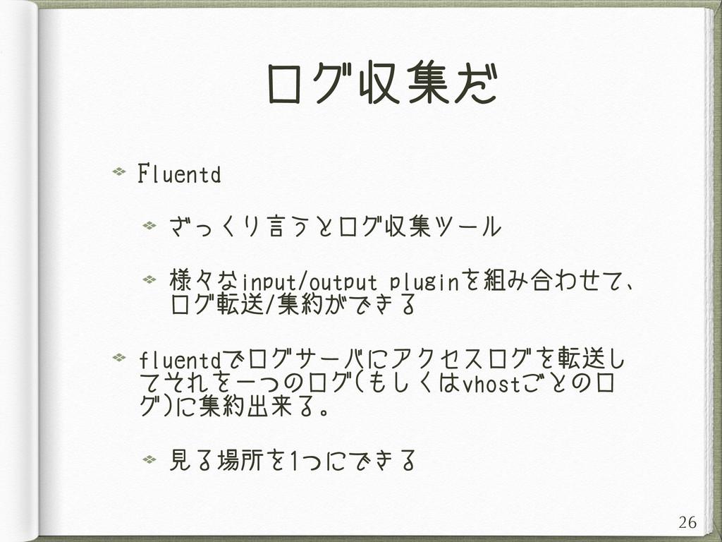 ログ収集だ Fluentd ざっくり言うとログ収集ツール 様々なinput/output pl...