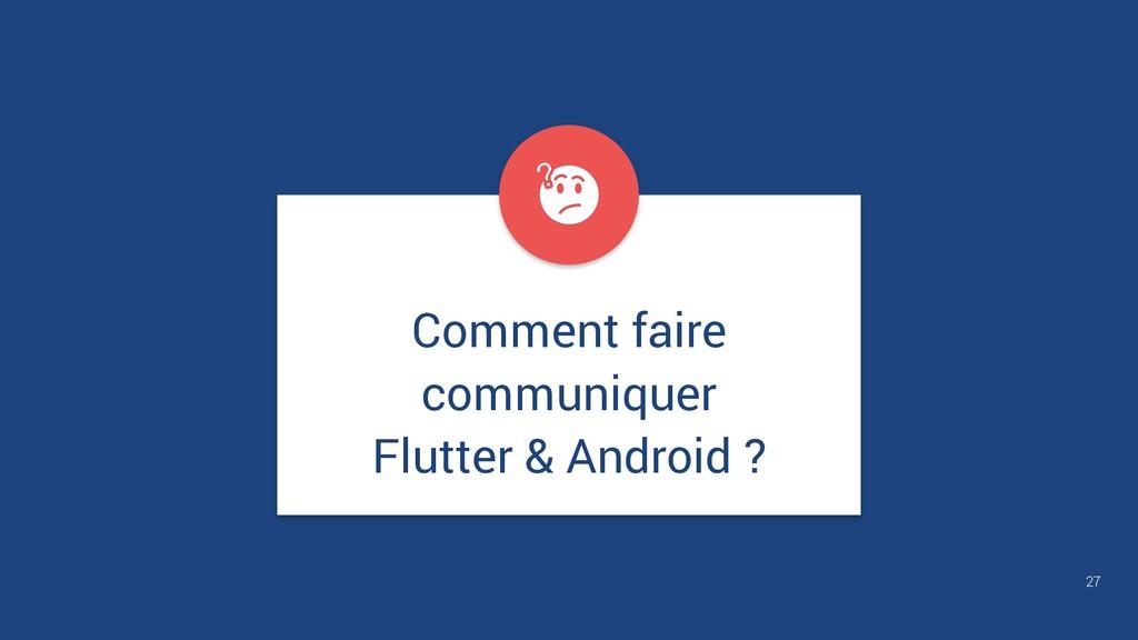 27 Comment faire communiquer Flutter & Android ?
