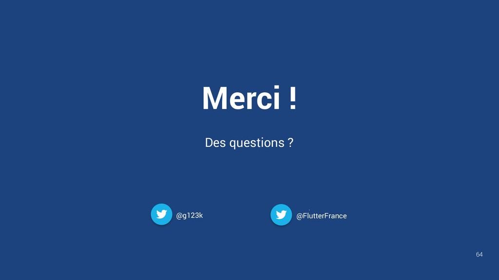 Merci ! Des questions ? @g123k 64 @FlutterFrance