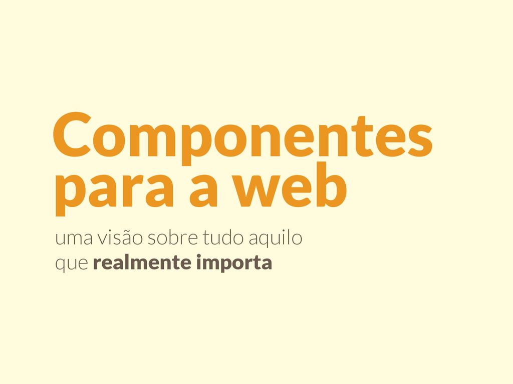 Componentes  para a web uma visão sobre tudo a...