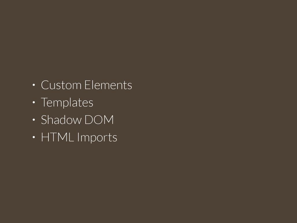 • Custom Elements • Templates • Shadow DOM • HT...