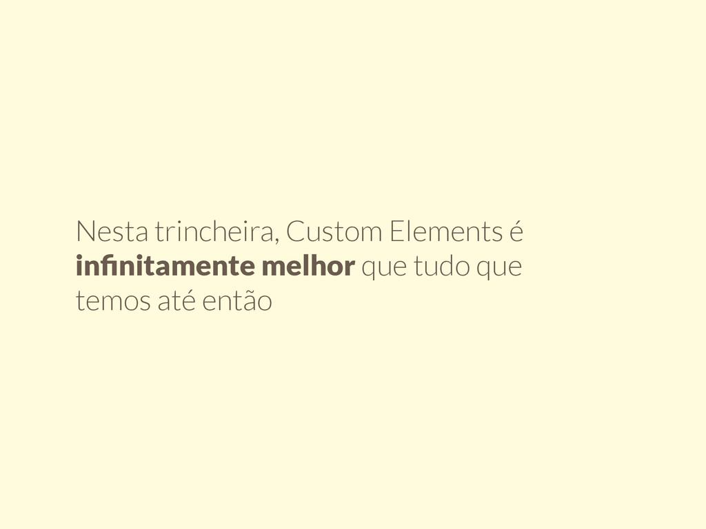 Nesta trincheira, Custom Elements é infinitament...