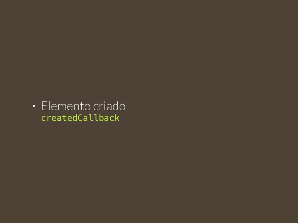 • Elemento criado  createdCallback