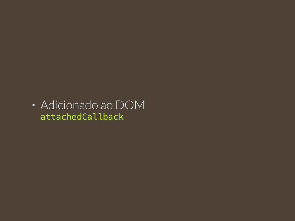 • Adicionado ao DOM  attachedCallback
