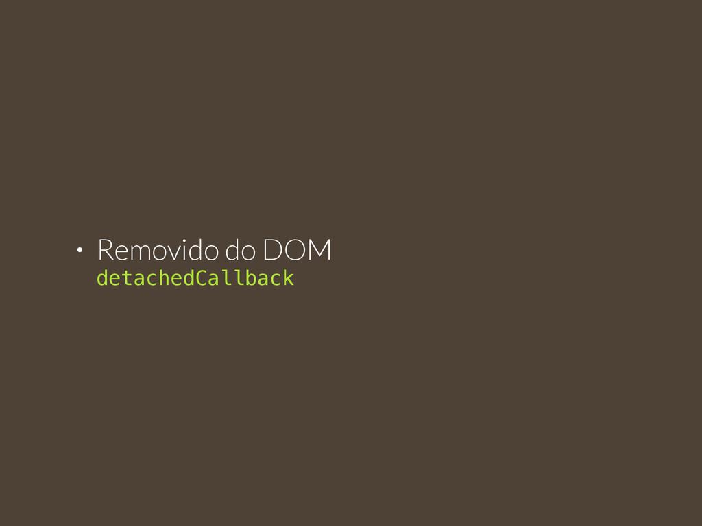 • Removido do DOM  detachedCallback